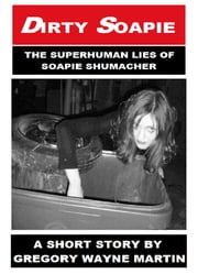 Dirty Soapie: The Superhuman Lies of Soapie Shumacher ebook by Gregory Wayne Martin
