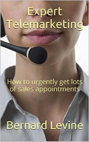 Expert Telemarketing: How to Urgently Get Lots of Sales Appointments ebook by Bernard Levine