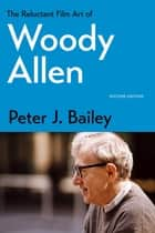 The Reluctant Film Art of Woody Allen ebook by Peter J. Bailey