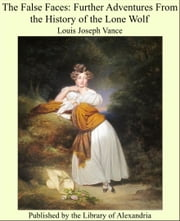 The False Faces: Further Adventures From the History of the Lone Wolf ebook by Louis Joseph Vance