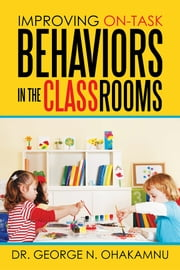 Improving On-Task Behaviors in the Classrooms ebook by Dr. George N. Ohakamnu