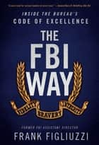 The FBI Way - Inside the Bureau's Code of Excellence ebook by