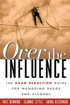 Over the Influence ebook by Patt Denning, PhD,Jeannie Little, LCSW,Adina Glickman, LCSW
