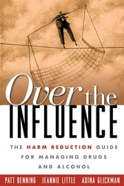 Over the Influence - The Harm Reduction Guide for Managing Drugs and Alcohol ebook by Patt Denning, PhD,Jeannie Little, LCSW,Adina Glickman, LCSW