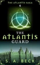 The Atlantis Guard - The Atlantis Saga ebook by S.A. Beck