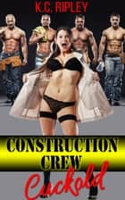 Construction Crew Cuckold ebook by K.C. Ripley