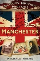 Bloody British History: Manchester ebook by Michala Hulme