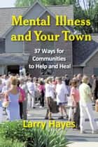 Mental Illness and Your Town: 37 Ways for Communities to Help and Heal ebook by Larry Hayes