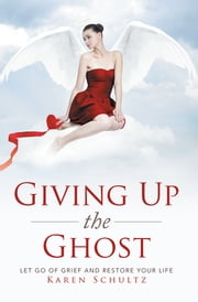 Giving Up the Ghost - Let Go Of Grief and Restore Your Life ebook by Karen Schultz