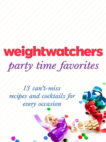 Weight Watchers Party Time Favorites - 13 Can't-Miss Recipes and Cocktails for Every Occasion ebook by Weight Watchers