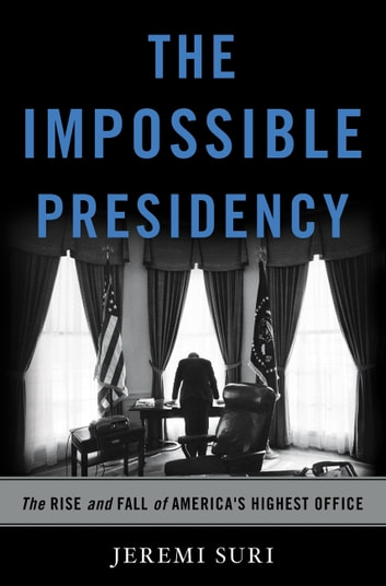 The Impossible Presidency - The Rise and Fall of America's Highest Office ebook by Jeremi Suri