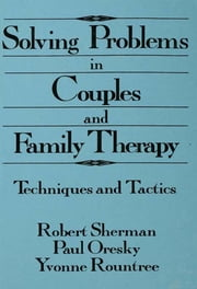 Solving Problems In Couples And Family Therapy - Techniques And Tactics ebook by Robert Sherman,Paul Oresky,Yvonne Rountree