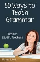 Fifty Ways to Teach Grammar: Tips for ESL/EFL Teachers eBook von Maggie Sokolik