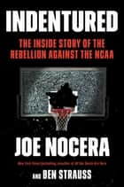 Indentured - The Inside Story of the Rebellion Against the NCAA ebook by Joe Nocera, Ben Strauss