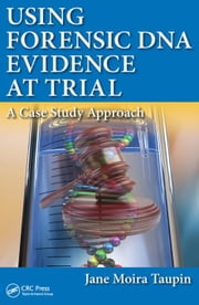 Using Forensic DNA Evidence at Trial: A Case Study Approach ebook by Taupin, Jane Moira