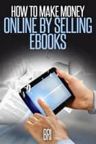 How to Make Money Online by Selling eBooks ebook by Bri