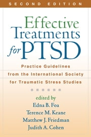 Effective Treatments for PTSD, Second Edition - Practice Guidelines from the International Society for Traumatic Stress Studies ebook by Edna B. Foa, PhD,Terence M. Keane, PhD,Matthew J. Friedman, MD, PhD,Judith A. Cohen, MD