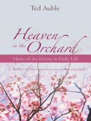 Heaven in the Orchard - Hints of the Divine in Daily Life ebook by Ted Auble