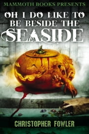 Mammoth Books presents Oh I Do Like To Be Beside the Seaside ebook by Christopher Fowler