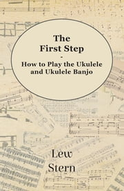 The First Step - How to Play the Ukulele and Ukulele Banjo ebook by Lew Stern