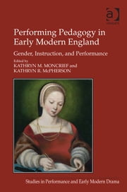 Performing Pedagogy in Early Modern England - Gender, Instruction, and Performance ebook by Dr Kathryn M Moncrief,Dr Kathryn R McPherson,Dr Helen Ostovich