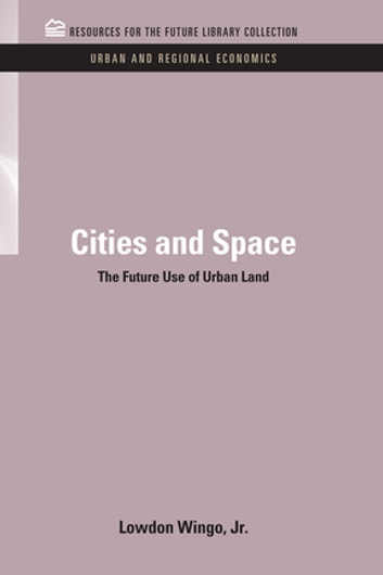 Cities and Space - The Future Use of Urban Land ebook by Lowdon Wingo Jr.
