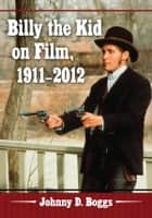 Billy the Kid on Film, 1911–2012 ebook by Johnny D. Boggs
