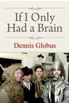 If I Only Had a Brain ebook by Dennis Globus