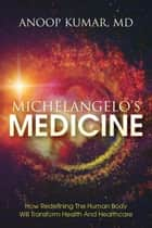 Michelangelo's Medicine: How redefining the human body will transform health and healthcare ebook by Anoop Kumar