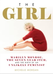 The Girl - Marilyn Monroe, The Seven Year Itch, and the Birth of an Unlikely Feminist ebook by Michelle Morgan