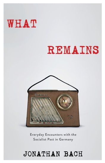 What Remains - Everyday Encounters with the Socialist Past in Germany ebook by Jonathan Bach
