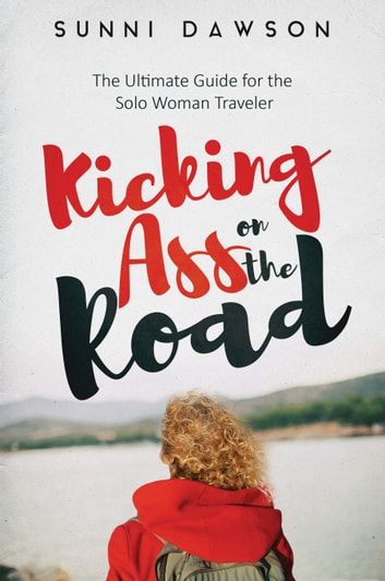 Kicking Ass on the Road: The Ultimate Guide for the Solo Woman Traveler ebook by Sunni Dawson