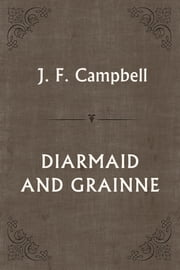 DIARMAID AND GRAINNE ebook by J. F. Campbell
