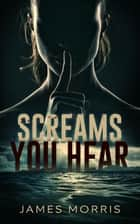 Screams You Hear ebook by James Morris