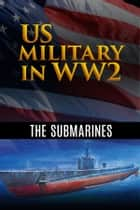 US Military in WW2: The Submarines - Rendezvous by Submarine, USS Seawolf - Submarine Raider of the Pacific and Sink 'Em All, eBook by Various Artists