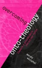 Overcoming Onto-Theology ebook by Merold Westphal