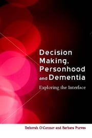 Decision-Making, Personhood and Dementia - Exploring the Interface ebook by Deborah O'Connor,Barbara Purves