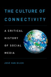 The Culture of Connectivity: A Critical History of Social Media - A Critical History of Social Media ebook by Jose van Dijck