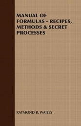 MANUAL OF FORMULAS - RECIPES, METHODS & SECRET PROCESSES ebook by Raymond B. Wailes