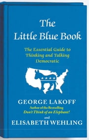 The Little Blue Book - The Essential Guide to Thinking and Talking Democratic ebook by George Lakoff, Elisabeth Wehling