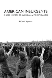 American Insurgents - A Brief History of American Anti-Imperialism ebook by Richard Seymour