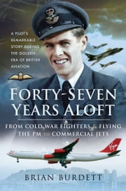 Forty-Seven Years Aloft - From Cold War Fighters & Flying the PM to Commercial Jets eBook by Brian Burdett