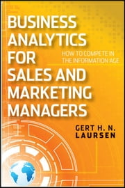 Business Analytics for Sales and Marketing Managers - How to Compete in the Information Age ebook by Gert H. N. Laursen