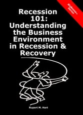 Recession 101: Understanding the Business Environment in Recession & Recovery ebook by Rupert Hart