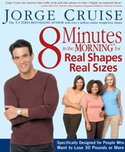 8 Minutes in the Morning for Real Shapes, Real Sizes - Specifically Designed for People Who Want to Lose 30 Pounds Or More ebook by Jorge Cruise
