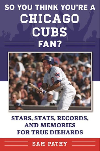 So You Think You're a Chicago Cubs Fan? - Stars, Stats, Records, and Memories for True Diehards ebook by Sam Pathy