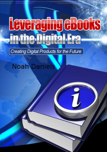 Leveraging eBooks in the Digital Era - Creating Digital Products for the Future eBook by Noah Daniels