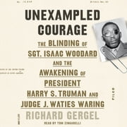 Unexampled Courage - The Blinding of Sgt. Isaac Woodard and the Awakening of President Harry S. Truman and Judge J. Waties Waring audiobook by Richard Gergel