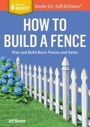 How to Build a Fence - Plan and Build Basic Fences and Gates. A Storey BASICS® Title ebook by Jeff Beneke