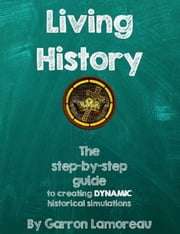 Living History: The step-by-step guide to creating dynamic historical simulations ebook by Garron Lamoreau